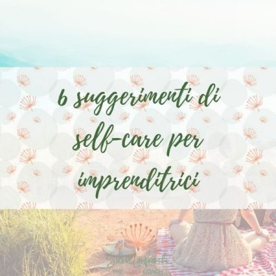 6 SUGGERIMENTI DI SELF-CARE PER IMPRENDITRICI [MC2]